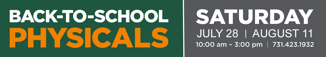 Back-to-school physicals. SATURDAY JULY 22 | AUGUST 5 10:00 am – 3:00 pm | 731.423.1932