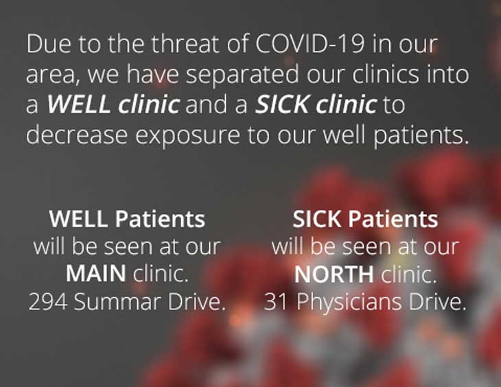 Due to the threat of COVID-19 in our area, we have separated our clinics into a WELL clinic and a SICK clinic to decrease exposure to our well patients. All WELL patients will be seen at our MAIN clinic at 294 Summar Drive. All SICK patients will be seen at our NORTH clinic at 31 Physicians Drive.