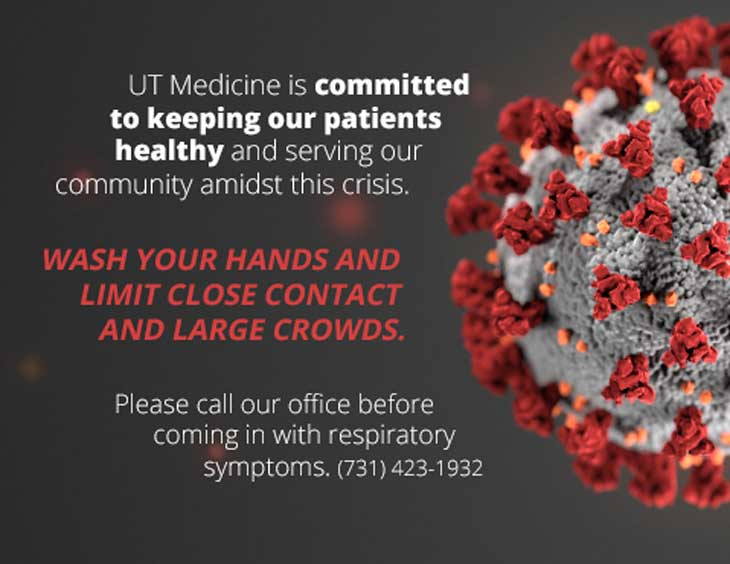 UT Medicine is committed  to keeping our patients healthy and serving our community amidst this crisis.   Wash your hands and limit close contact and large crowds.   Please call our office before coming in with respiratory symptoms. (731) 423-1932